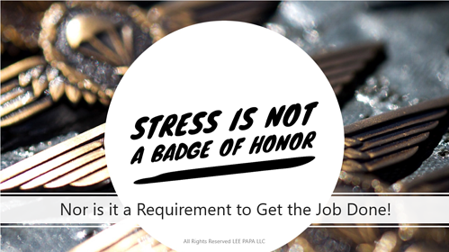 Stress is not a badge of honor. Nor is it a requirement to get the job done!